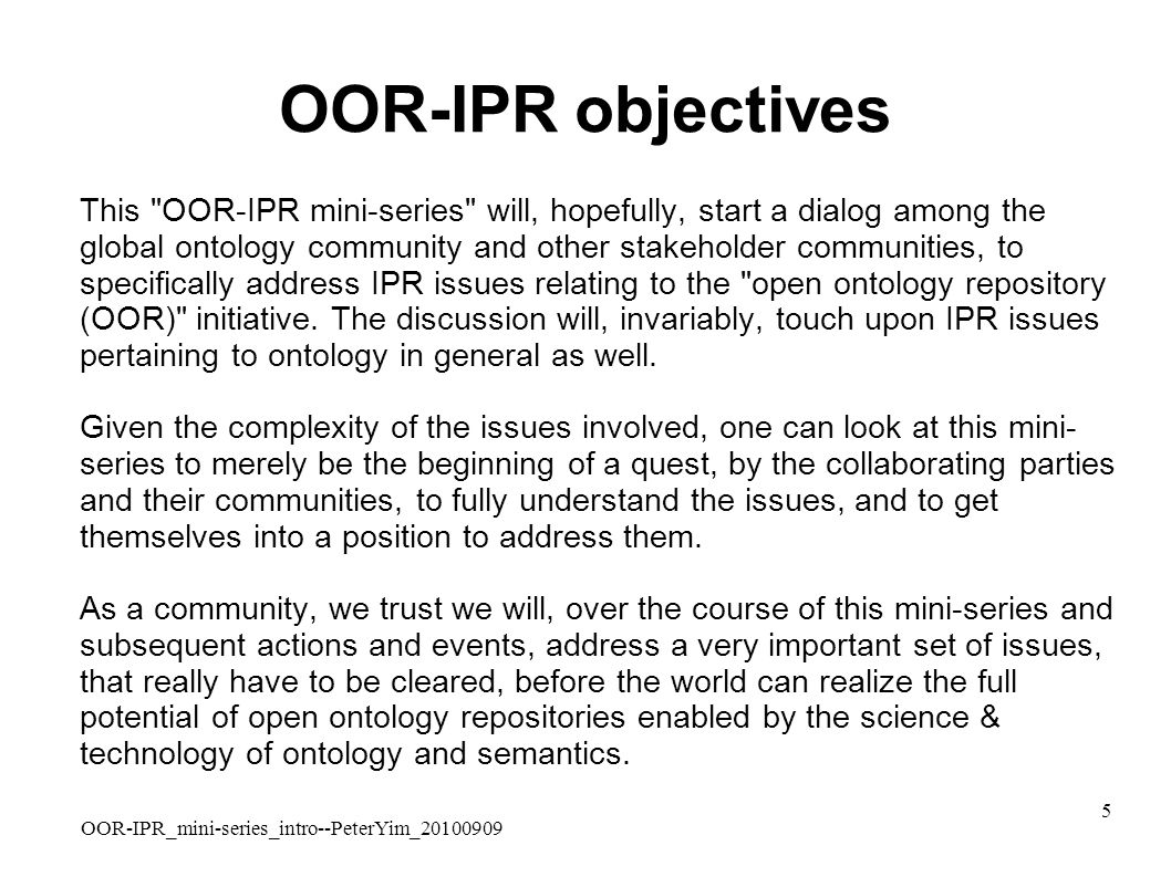 OOR-IPR_mini-series_intro--PeterYim_20100909 5 OOR-IPR objectives This OOR-IPR mini-series will, hopefully, start a dialog among the global ontology community and other stakeholder communities, to specifically address IPR issues relating to the open ontology repository (OOR) initiative.
