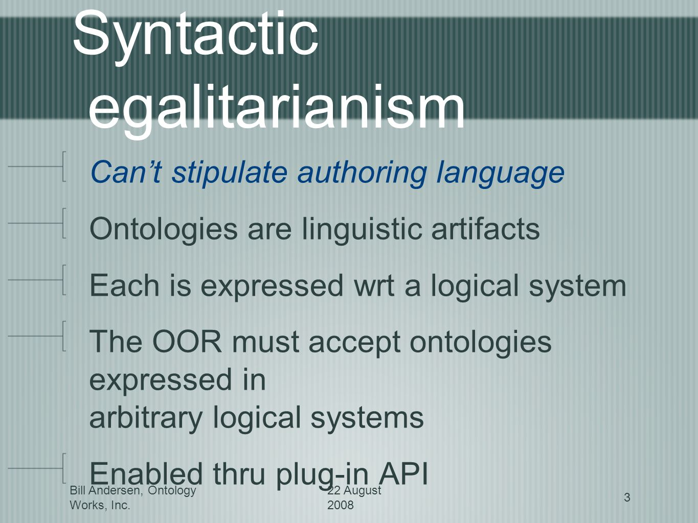 Bill Andersen, Ontology Works, Inc. 22 August 2008 3 Syntactic egalitarianism Cant stipulate authoring language Ontologies are linguistic artifacts Ea