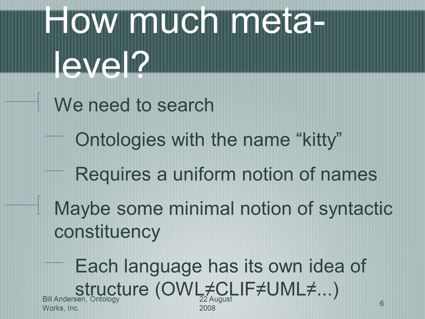Bill Andersen, Ontology Works, Inc. 22 August 2008 6 How much meta- level.