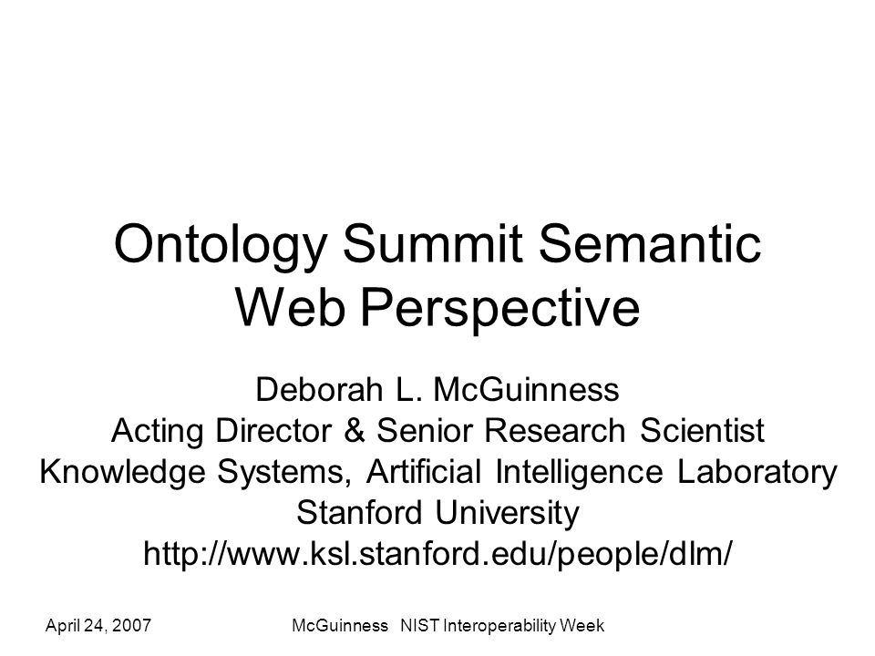 April 24, 2007McGuinness NIST Interoperability Week Ontology Summit Semantic Web Perspective Deborah L. McGuinness Acting Director & Senior Research S