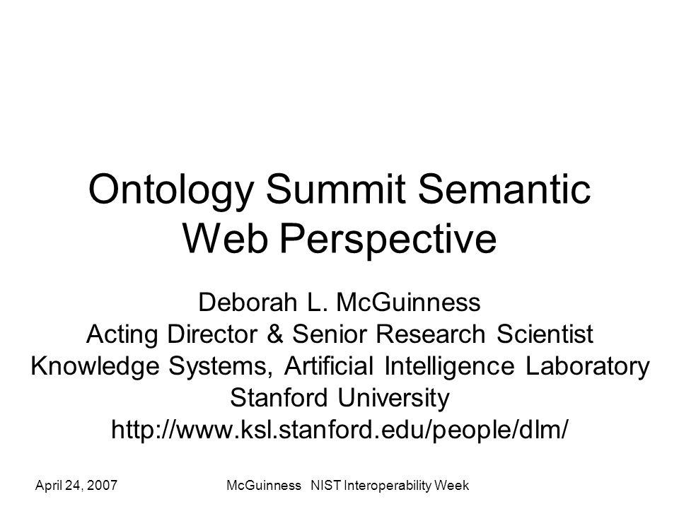 April 24, 2007McGuinness NIST Interoperability Week Ontology Summit Semantic Web Perspective Deborah L.