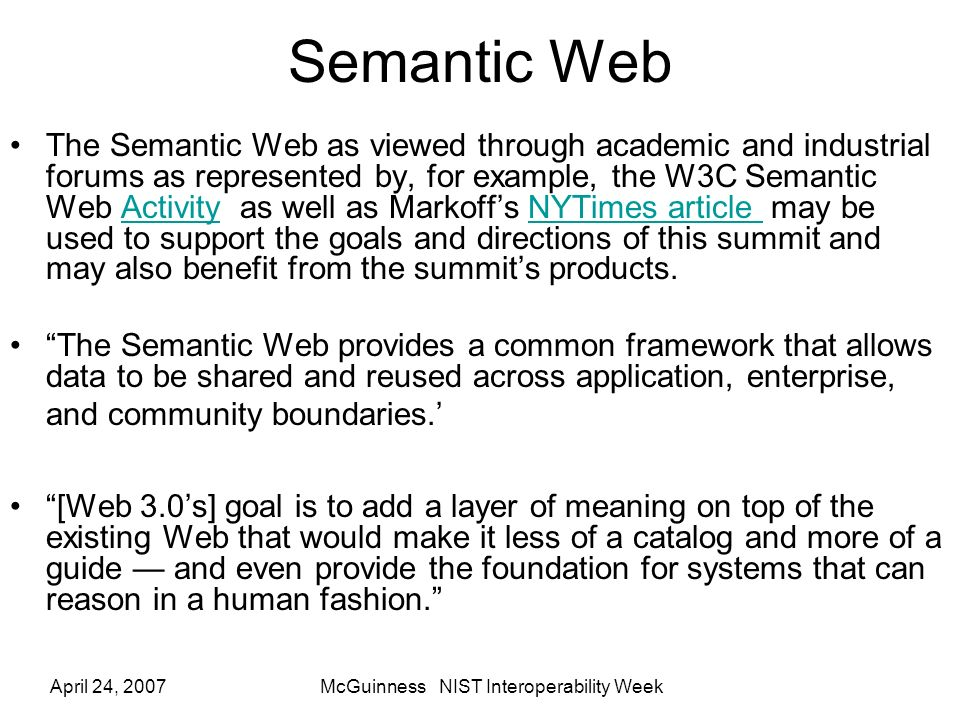 April 24, 2007McGuinness NIST Interoperability Week Semantic Web The Semantic Web as viewed through academic and industrial forums as represented by, for example, the W3C Semantic Web Activity as well as Markoffs NYTimes article may be used to support the goals and directions of this summit and may also benefit from the summits products.ActivityNYTimes article The Semantic Web provides a common framework that allows data to be shared and reused across application, enterprise, and community boundaries.