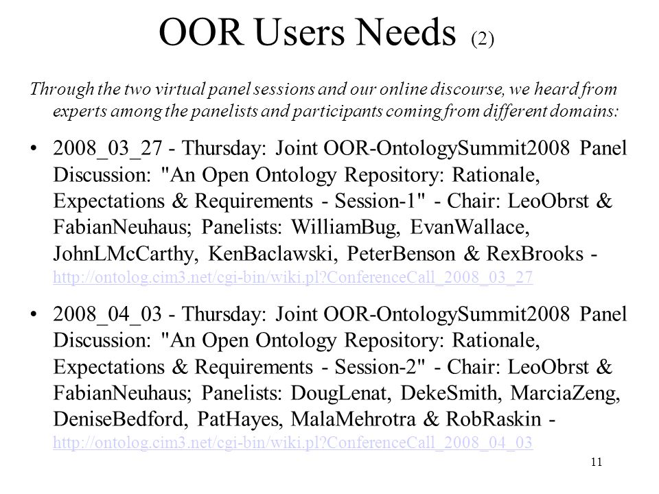 11 OOR Users Needs (2) Through the two virtual panel sessions and our online discourse, we heard from experts among the panelists and participants coming from different domains: 2008_03_27 - Thursday: Joint OOR-OntologySummit2008 Panel Discussion: An Open Ontology Repository: Rationale, Expectations & Requirements - Session-1 - Chair: LeoObrst & FabianNeuhaus; Panelists: WilliamBug, EvanWallace, JohnLMcCarthy, KenBaclawski, PeterBenson & RexBrooks - http://ontolog.cim3.net/cgi-bin/wiki.pl ConferenceCall_2008_03_27 http://ontolog.cim3.net/cgi-bin/wiki.pl ConferenceCall_2008_03_27 2008_04_03 - Thursday: Joint OOR-OntologySummit2008 Panel Discussion: An Open Ontology Repository: Rationale, Expectations & Requirements - Session-2 - Chair: LeoObrst & FabianNeuhaus; Panelists: DougLenat, DekeSmith, MarciaZeng, DeniseBedford, PatHayes, MalaMehrotra & RobRaskin - http://ontolog.cim3.net/cgi-bin/wiki.pl ConferenceCall_2008_04_03 http://ontolog.cim3.net/cgi-bin/wiki.pl ConferenceCall_2008_04_03