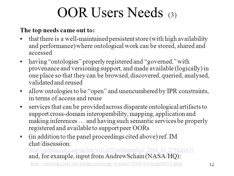 12 OOR Users Needs (3) The top needs came out to: that there is a well-maintained persistent store (with high availability and performance) where ontological work can be stored, shared and accessed having ontologies properly registered and governed, with provenance and versioning support, and made available (logically) in one place so that they can be browsed, discovered, queried, analysed, validated and reused allow ontologies to be open and unencumbered by IPR constraints, in terms of access and reuse services that can be provided across disparate ontological artifacts to support cross-domain interoperability, mapping, application and making inferences … and having such semantic services be properly registered and available to support peer OORs (in addition to the panel proceedings cited above) ref.