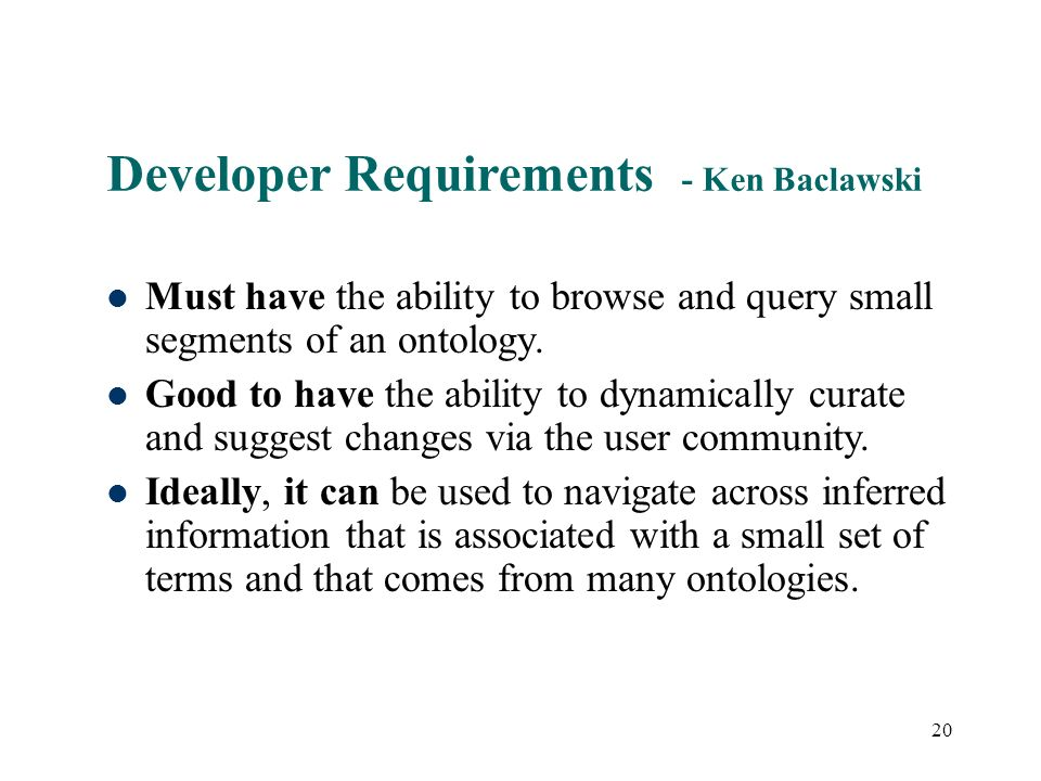 20 Developer Requirements - Ken Baclawski Must have the ability to browse and query small segments of an ontology.