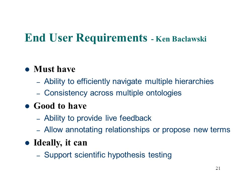21 End User Requirements - Ken Baclawski Must have – Ability to efficiently navigate multiple hierarchies – Consistency across multiple ontologies Good to have – Ability to provide live feedback – Allow annotating relationships or propose new terms Ideally, it can – Support scientific hypothesis testing