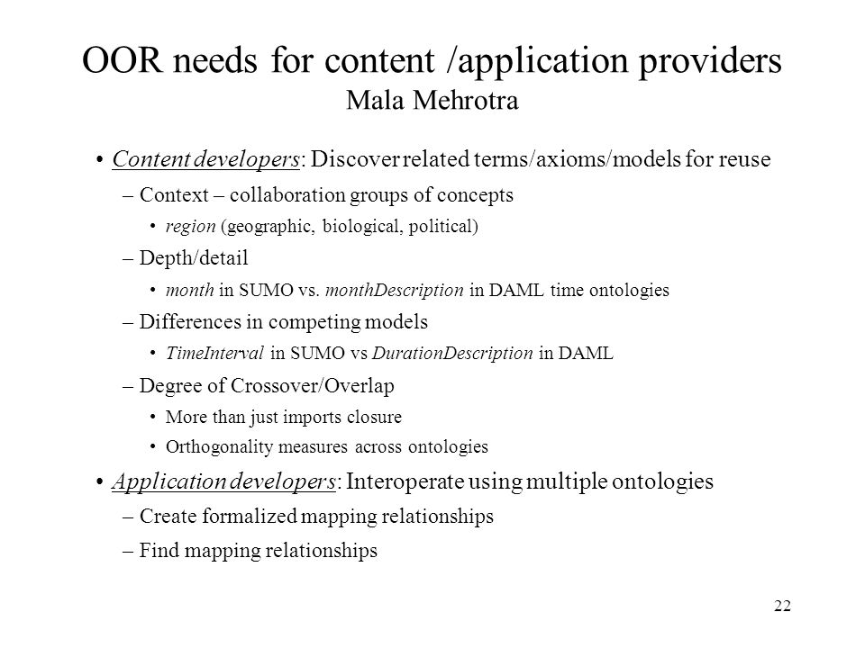 22 OOR needs for content /application providers Mala Mehrotra Content developers: Discover related terms/axioms/models for reuse –Context – collaboration groups of concepts region (geographic, biological, political) –Depth/detail month in SUMO vs.