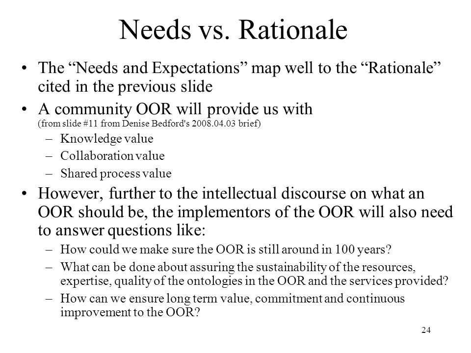 24 Needs vs. Rationale The Needs and Expectations map well to the Rationale cited in the previous slide A community OOR will provide us with (from sli