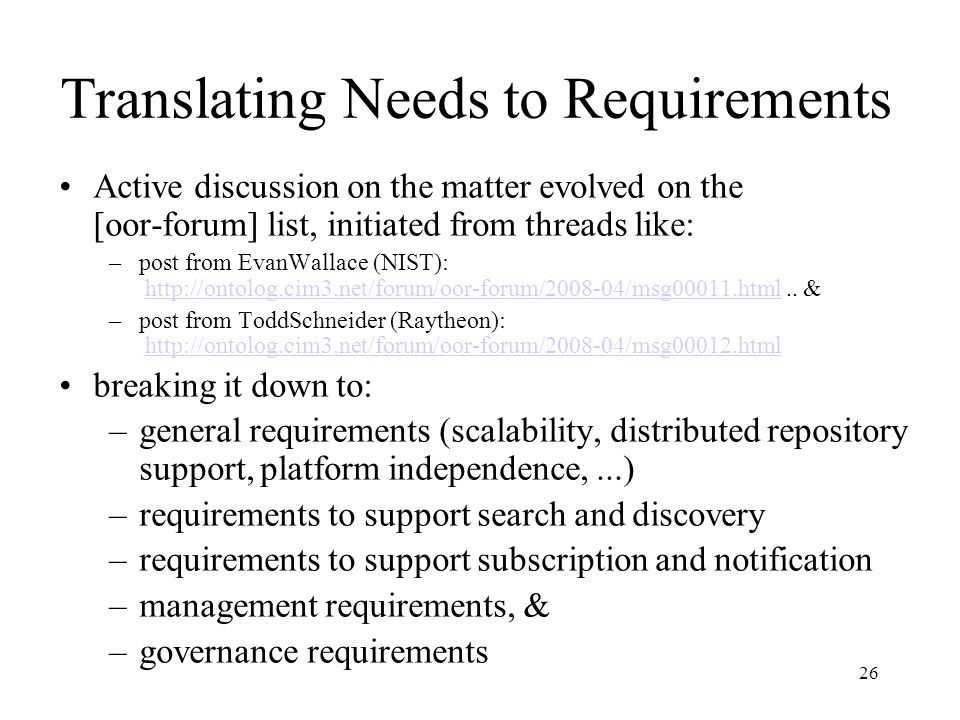 26 Translating Needs to Requirements Active discussion on the matter evolved on the [oor-forum] list, initiated from threads like: –post from EvanWallace (NIST): http://ontolog.cim3.net/forum/oor-forum/2008-04/msg00011.html..