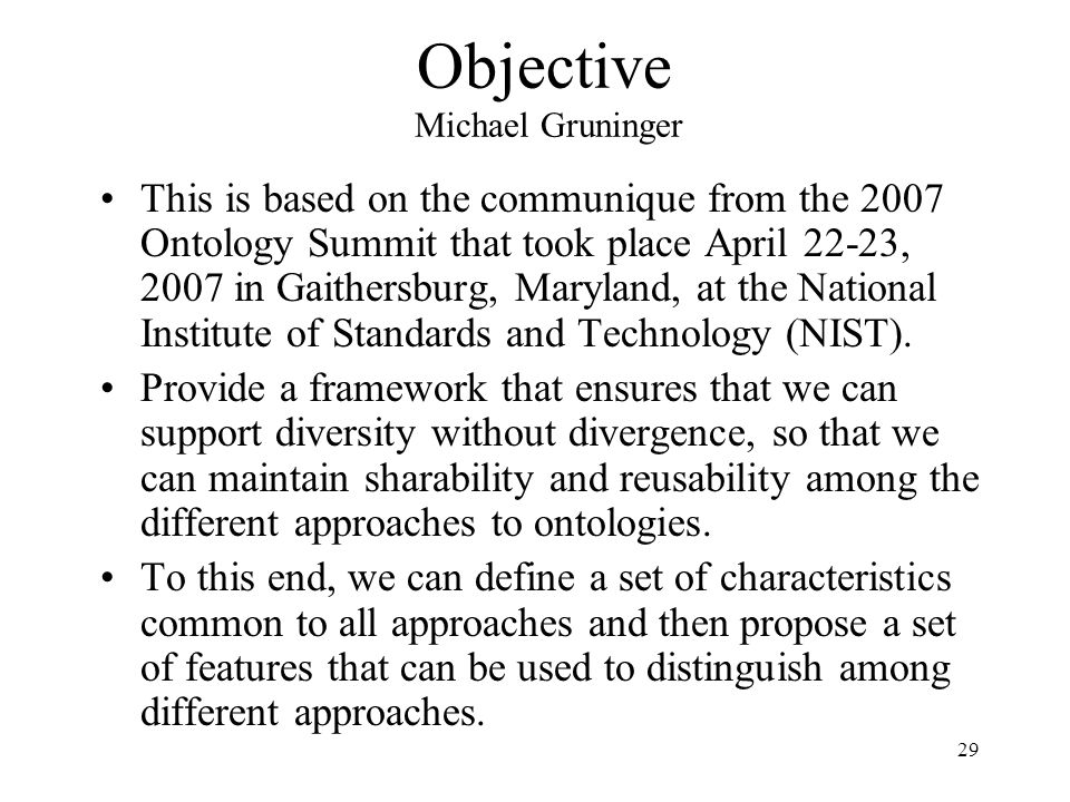 29 Objective Michael Gruninger This is based on the communique from the 2007 Ontology Summit that took place April 22-23, 2007 in Gaithersburg, Maryland, at the National Institute of Standards and Technology (NIST).