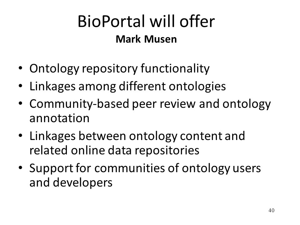 40 BioPortal will offer Mark Musen Ontology repository functionality Linkages among different ontologies Community-based peer review and ontology annotation Linkages between ontology content and related online data repositories Support for communities of ontology users and developers