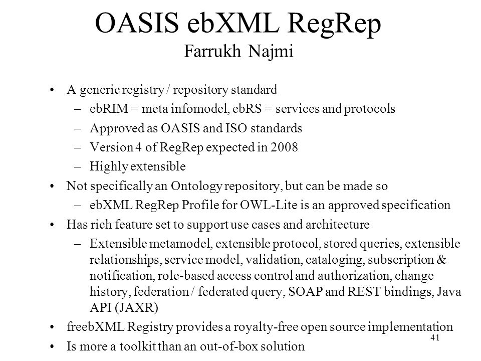 41 OASIS ebXML RegRep Farrukh Najmi A generic registry / repository standard –ebRIM = meta infomodel, ebRS = services and protocols –Approved as OASIS and ISO standards –Version 4 of RegRep expected in 2008 –Highly extensible Not specifically an Ontology repository, but can be made so –ebXML RegRep Profile for OWL-Lite is an approved specification Has rich feature set to support use cases and architecture –Extensible metamodel, extensible protocol, stored queries, extensible relationships, service model, validation, cataloging, subscription & notification, role-based access control and authorization, change history, federation / federated query, SOAP and REST bindings, Java API (JAXR) freebXML Registry provides a royalty-free open source implementation Is more a toolkit than an out-of-box solution