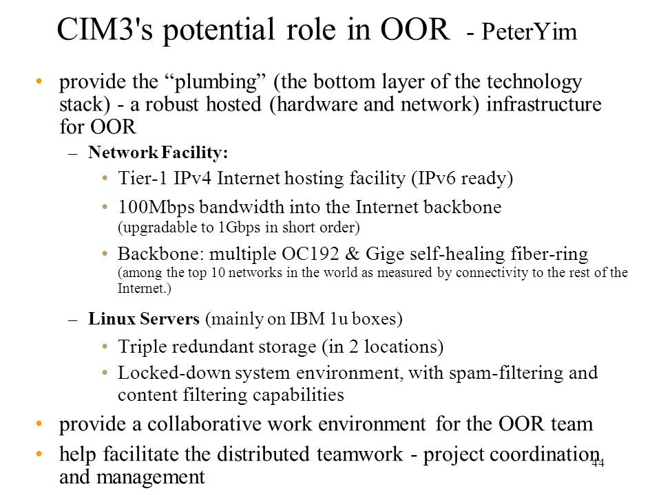 44 CIM3 s potential role in OOR - PeterYim provide the plumbing (the bottom layer of the technology stack) - a robust hosted (hardware and network) infrastructure for OOR – Network Facility: Tier-1 IPv4 Internet hosting facility (IPv6 ready) 100Mbps bandwidth into the Internet backbone (upgradable to 1Gbps in short order) Backbone: multiple OC192 & Gige self-healing fiber-ring (among the top 10 networks in the world as measured by connectivity to the rest of the Internet.) – Linux Servers (mainly on IBM 1u boxes) Triple redundant storage (in 2 locations) Locked-down system environment, with spam-filtering and content filtering capabilities provide a collaborative work environment for the OOR team help facilitate the distributed teamwork - project coordination and management