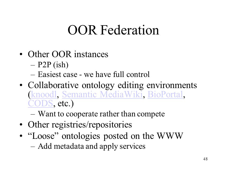 48 OOR Federation Other OOR instances –P2P (ish) –Easiest case - we have full control Collaborative ontology editing environments (knoodl, Semantic MediaWiki, BioPortal, CODS, etc.)knoodlSemantic MediaWikiBioPortal CODS –Want to cooperate rather than compete Other registries/repositories Loose ontologies posted on the WWW –Add metadata and apply services