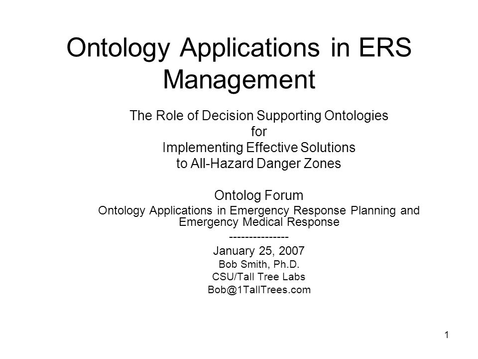 1 Ontology Applications in ERS Management The Role of Decision Supporting Ontologies for Implementing Effective Solutions to All-Hazard Danger Zones Ontolog Forum Ontology Applications in Emergency Response Planning and Emergency Medical Response --------------- January 25, 2007 Bob Smith, Ph.D.