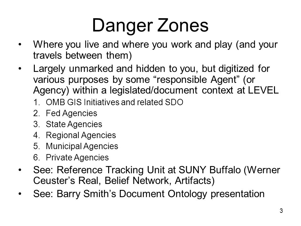 3 Danger Zones Where you live and where you work and play (and your travels between them) Largely unmarked and hidden to you, but digitized for various purposes by some responsible Agent (or Agency) within a legislated/document context at LEVEL 1.OMB GIS Initiatives and related SDO 2.Fed Agencies 3.State Agencies 4.Regional Agencies 5.Municipal Agencies 6.Private Agencies See: Reference Tracking Unit at SUNY Buffalo (Werner Ceusters Real, Belief Network, Artifacts) See: Barry Smiths Document Ontology presentation