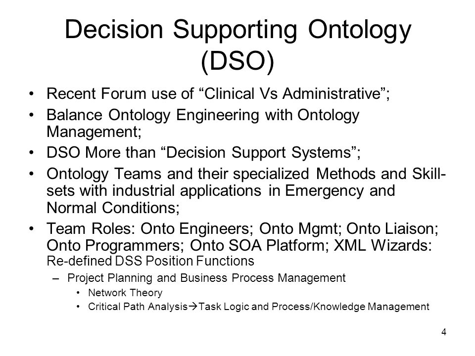 4 Decision Supporting Ontology (DSO) Recent Forum use of Clinical Vs Administrative; Balance Ontology Engineering with Ontology Management; DSO More than Decision Support Systems; Ontology Teams and their specialized Methods and Skill- sets with industrial applications in Emergency and Normal Conditions; Team Roles: Onto Engineers; Onto Mgmt; Onto Liaison; Onto Programmers; Onto SOA Platform; XML Wizards: Re-defined DSS Position Functions –Project Planning and Business Process Management Network Theory Critical Path Analysis Task Logic and Process/Knowledge Management