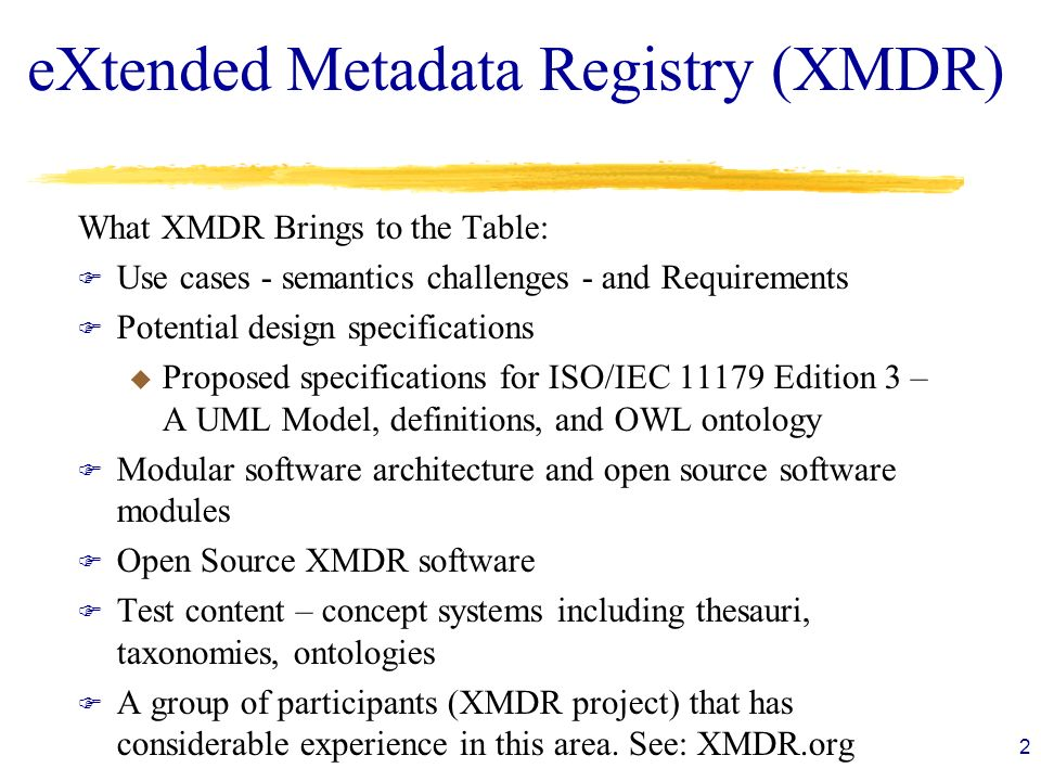 eXtended Metadata Registry (XMDR) What XMDR Brings to the Table: F Use cases - semantics challenges - and Requirements F Potential design specifications u Proposed specifications for ISO/IEC 11179 Edition 3 – A UML Model, definitions, and OWL ontology F Modular software architecture and open source software modules F Open Source XMDR software F Test content – concept systems including thesauri, taxonomies, ontologies F A group of participants (XMDR project) that has considerable experience in this area.