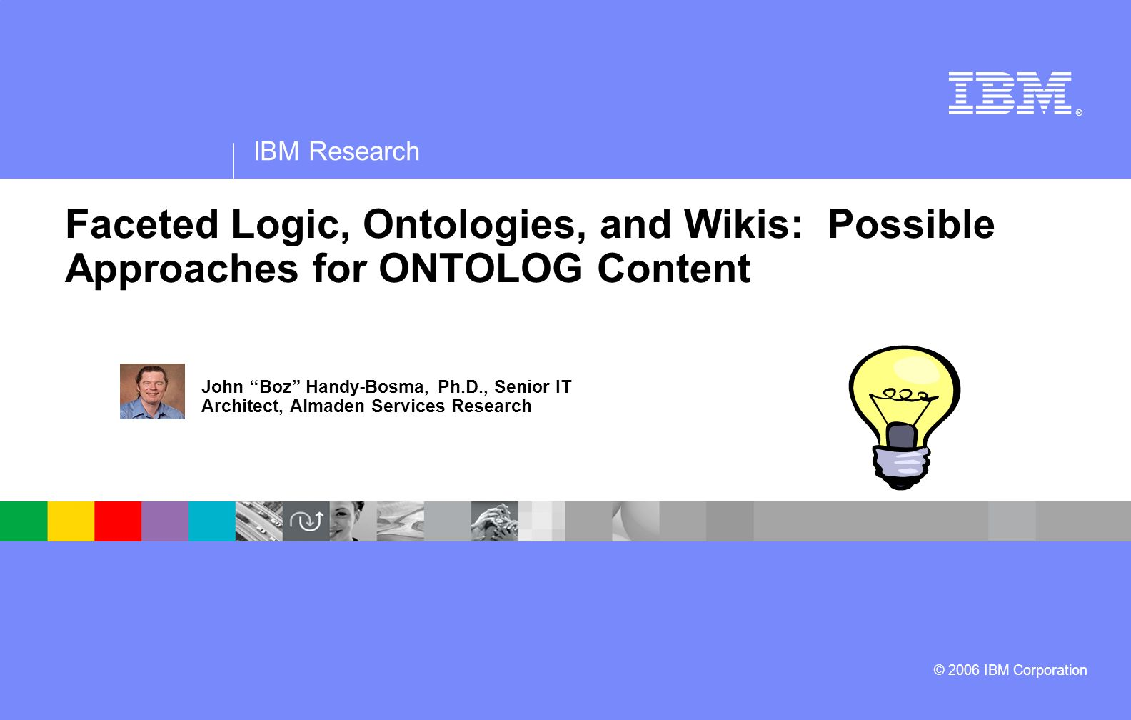 ® IBM Research © 2006 IBM Corporation Faceted Logic, Ontologies, and Wikis: Possible Approaches for ONTOLOG Content John Boz Handy-Bosma, Ph.D., Senior IT Architect, Almaden Services Research