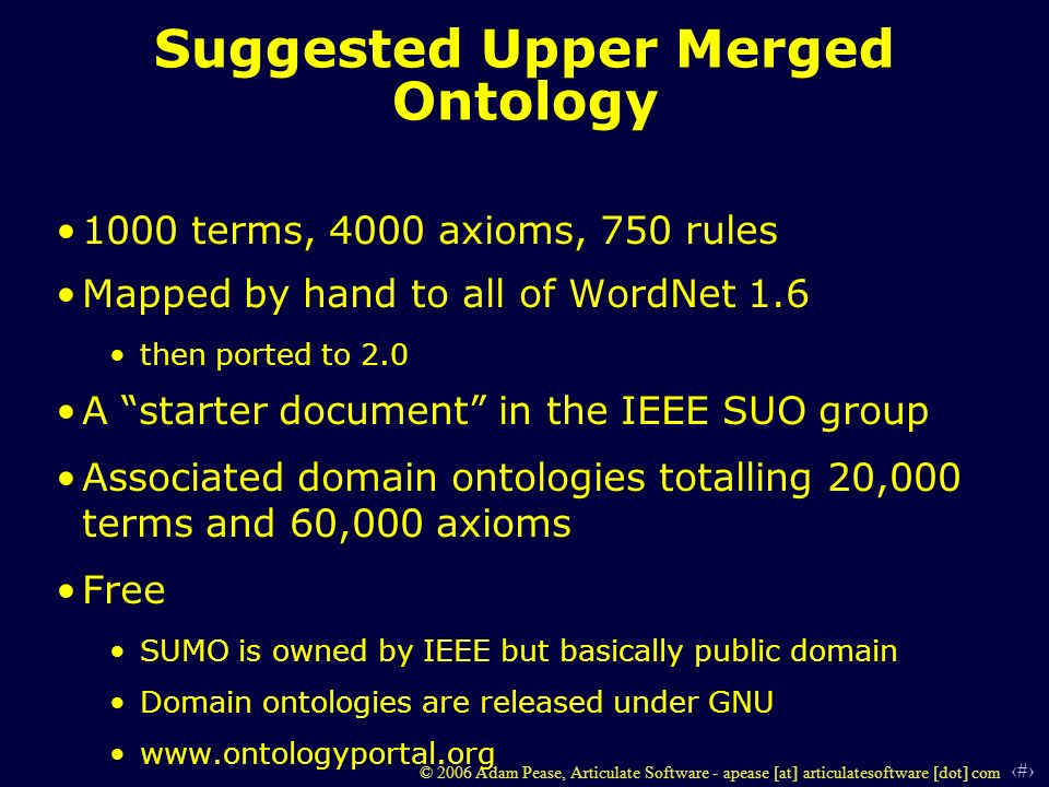 6 © 2006 Adam Pease, Articulate Software - apease [at] articulatesoftware [dot] com Suggested Upper Merged Ontology 1000 terms, 4000 axioms, 750 rules Mapped by hand to all of WordNet 1.6 then ported to 2.0 A starter document in the IEEE SUO group Associated domain ontologies totalling 20,000 terms and 60,000 axioms Free SUMO is owned by IEEE but basically public domain Domain ontologies are released under GNU www.ontologyportal.org