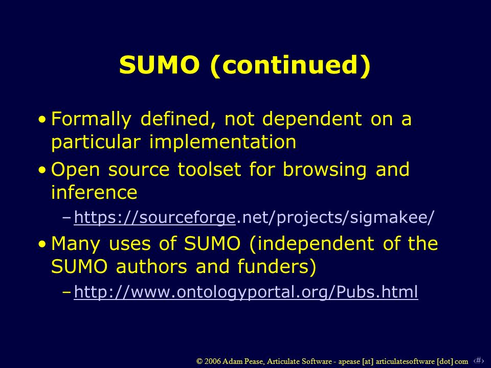7 © 2006 Adam Pease, Articulate Software - apease [at] articulatesoftware [dot] com SUMO (continued) Formally defined, not dependent on a particular implementation Open source toolset for browsing and inference –https://sourceforge.net/projects/sigmakee/https://sourceforge Many uses of SUMO (independent of the SUMO authors and funders) –http://www.ontologyportal.org/Pubs.htmlhttp://www.ontologyportal.org/Pubs.html