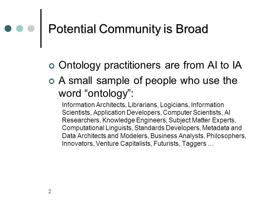 2 Potential Community is Broad Ontology practitioners are from AI to IA A small sample of people who use the word ontology: Information Architects, Librarians, Logicians, Information Scientists, Application Developers, Computer Scientists, AI Researchers, Knowledge Engineers, Subject Matter Experts, Computational Linguists, Standards Developers, Metadata and Data Architects and Modelers, Business Analysts, Philosophers, Innovators, Venture Capitalists, Futurists, Taggers …
