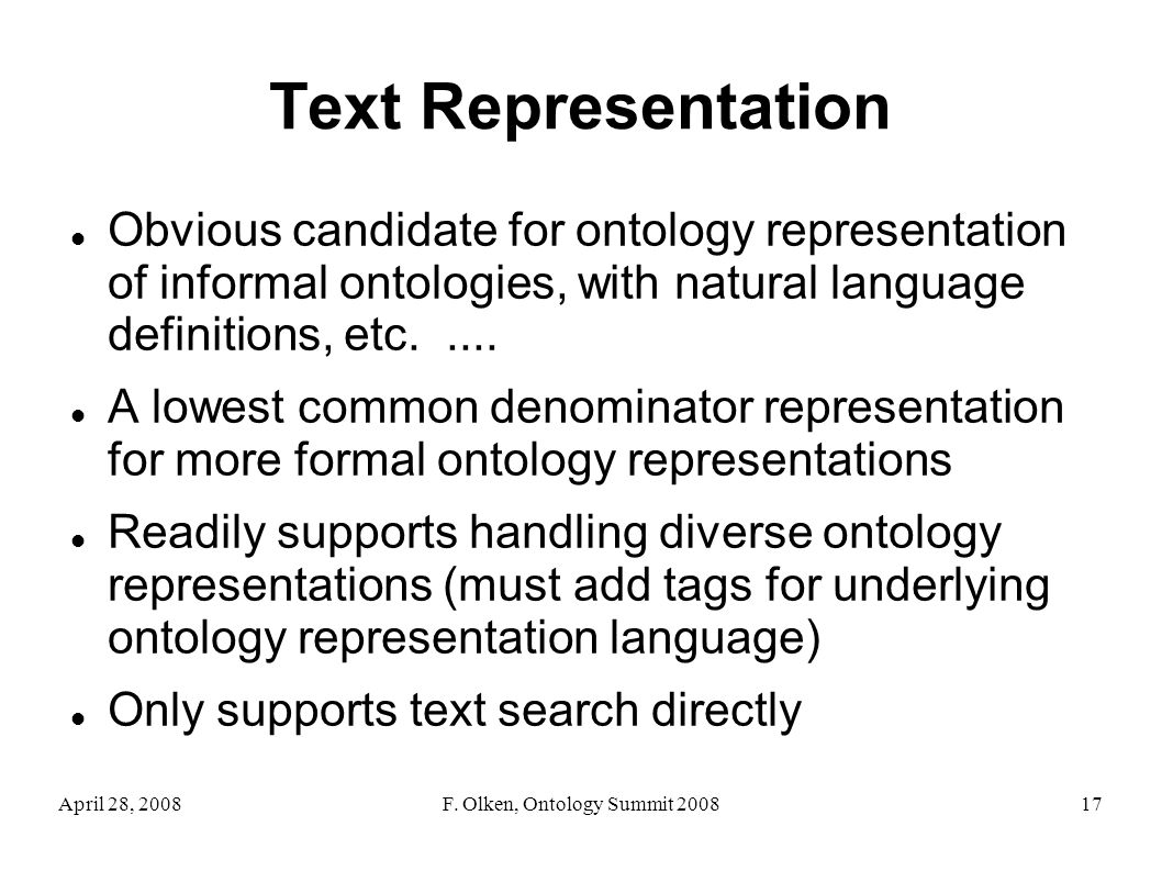 April 28, 2008F. Olken, Ontology Summit 200817 Text Representation Obvious candidate for ontology representation of informal ontologies, with natural