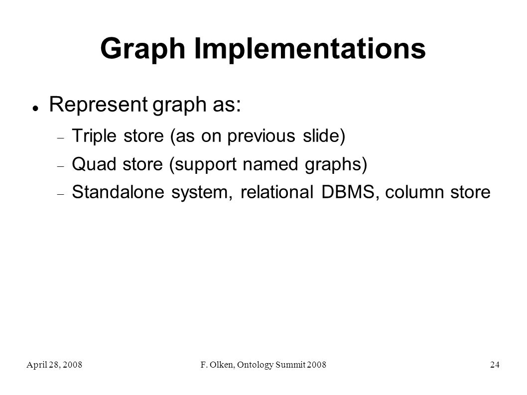 April 28, 2008F. Olken, Ontology Summit 200824 Graph Implementations Represent graph as: Triple store (as on previous slide) Quad store (support named