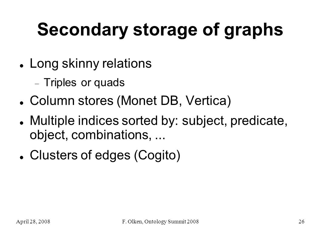April 28, 2008F. Olken, Ontology Summit 200826 Secondary storage of graphs Long skinny relations Triples or quads Column stores (Monet DB, Vertica) Mu