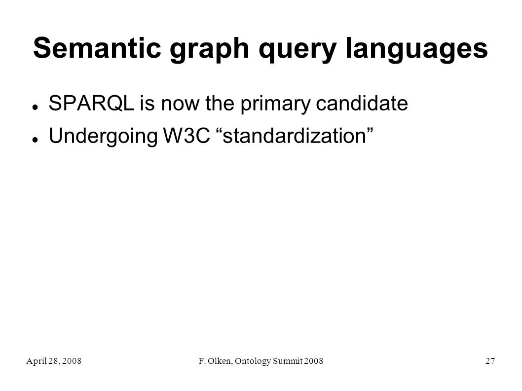 April 28, 2008F. Olken, Ontology Summit 200827 Semantic graph query languages SPARQL is now the primary candidate Undergoing W3C standardization