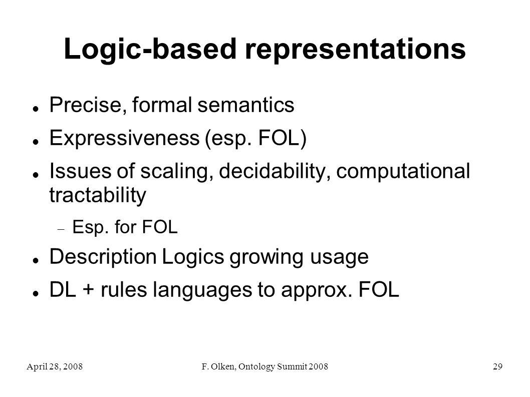 April 28, 2008F. Olken, Ontology Summit 200829 Logic-based representations Precise, formal semantics Expressiveness (esp. FOL) Issues of scaling, deci