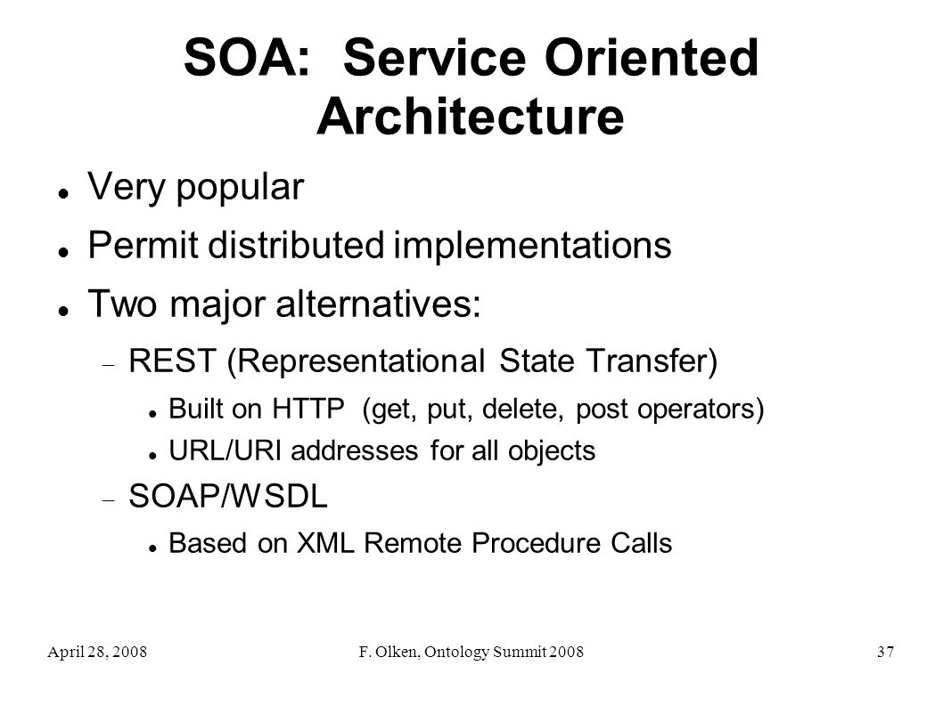 April 28, 2008F. Olken, Ontology Summit 200837 SOA: Service Oriented Architecture Very popular Permit distributed implementations Two major alternativ