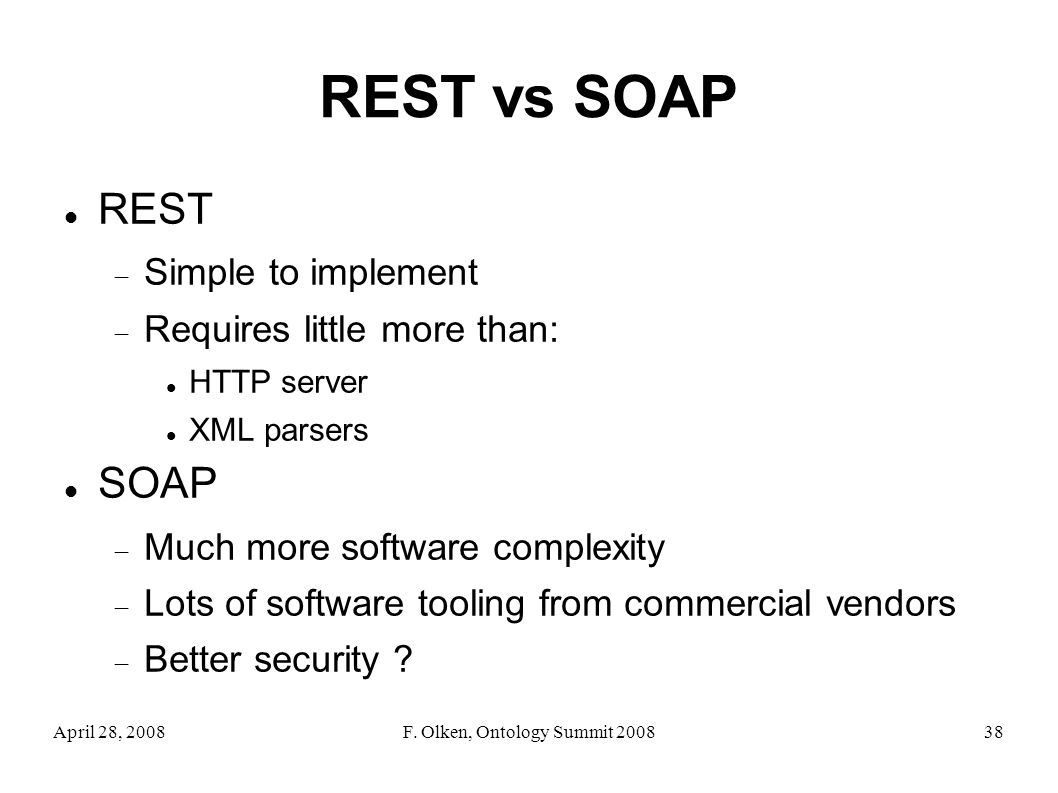 April 28, 2008F. Olken, Ontology Summit 200838 REST vs SOAP REST Simple to implement Requires little more than: HTTP server XML parsers SOAP Much more