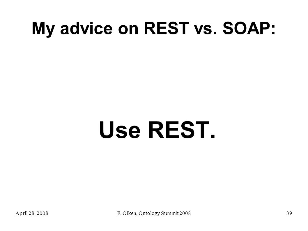 April 28, 2008F. Olken, Ontology Summit 200839 My advice on REST vs. SOAP: Use REST.