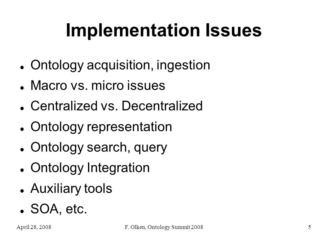 April 28, 2008F. Olken, Ontology Summit 20085 Implementation Issues Ontology acquisition, ingestion Macro vs. micro issues Centralized vs. Decentraliz