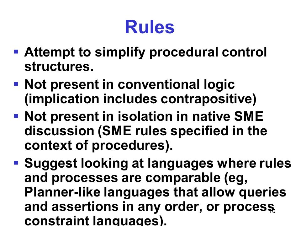 10 Rules Attempt to simplify procedural control structures. Not present in conventional logic (implication includes contrapositive) Not present in iso