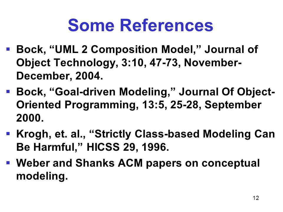 12 Some References Bock, UML 2 Composition Model, Journal of Object Technology, 3:10, 47-73, November- December, 2004. Bock, Goal-driven Modeling, Jou