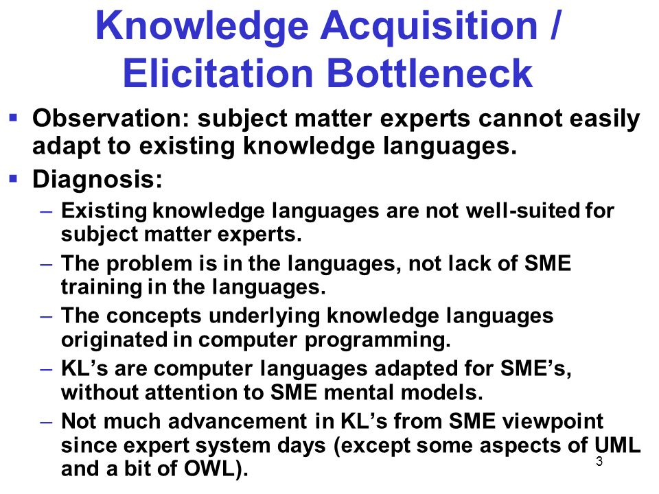 3 Knowledge Acquisition / Elicitation Bottleneck Observation: subject matter experts cannot easily adapt to existing knowledge languages. Diagnosis: –