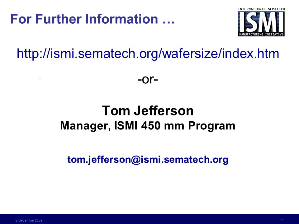 2 December 2009 11 For Further Information … http://ismi.sematech.org/wafersize/index.htm -or- Tom Jefferson Manager, ISMI 450 mm Program tom.jefferson@ismi.sematech.org.