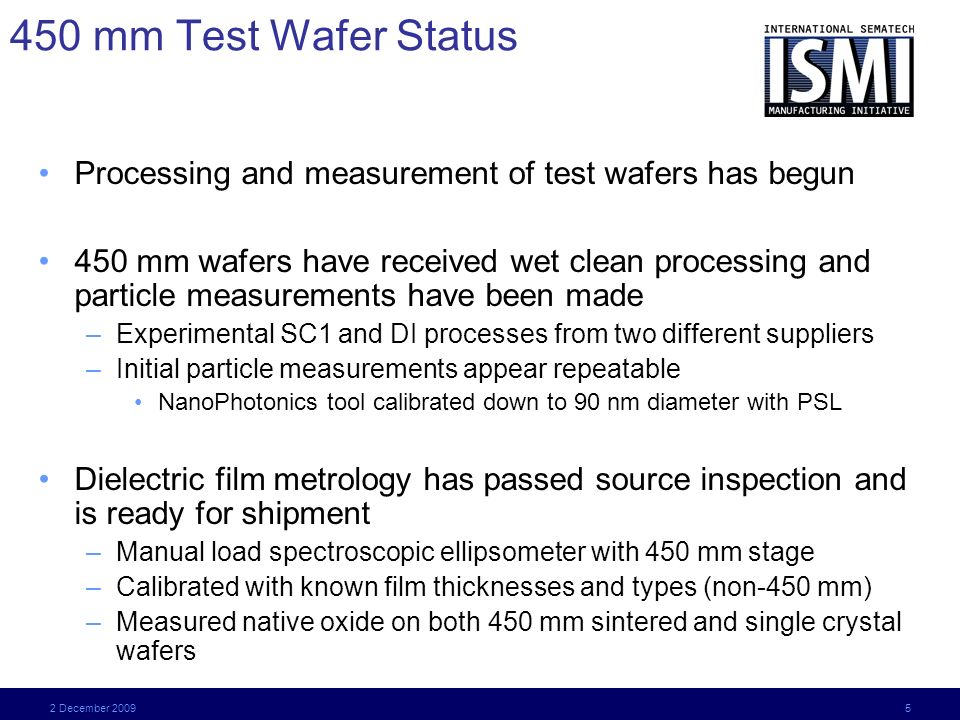 2 December 2009 5 450 mm Test Wafer Status Processing and measurement of test wafers has begun 450 mm wafers have received wet clean processing and particle measurements have been made –Experimental SC1 and DI processes from two different suppliers –Initial particle measurements appear repeatable NanoPhotonics tool calibrated down to 90 nm diameter with PSL Dielectric film metrology has passed source inspection and is ready for shipment –Manual load spectroscopic ellipsometer with 450 mm stage –Calibrated with known film thicknesses and types (non-450 mm) –Measured native oxide on both 450 mm sintered and single crystal wafers