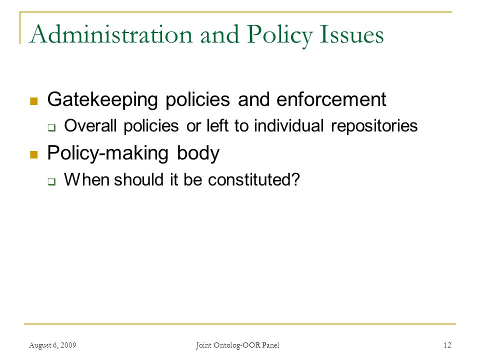 August 6, 2009 Joint Ontolog-OOR Panel 12 Administration and Policy Issues Gatekeeping policies and enforcement Overall policies or left to individual repositories Policy-making body When should it be constituted?