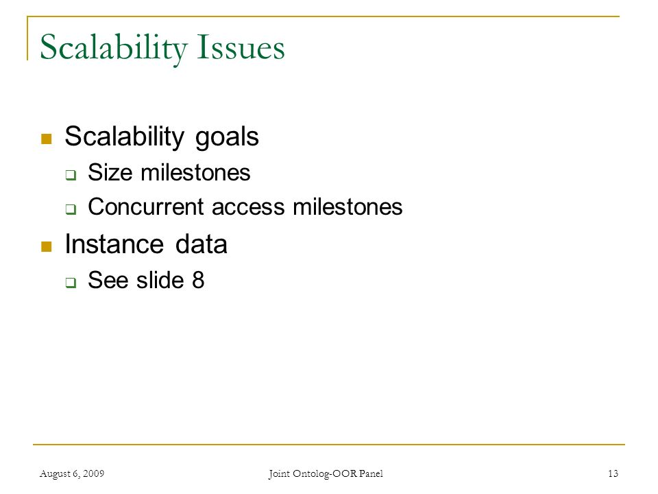 August 6, 2009 Joint Ontolog-OOR Panel 13 Scalability Issues Scalability goals Size milestones Concurrent access milestones Instance data See slide 8