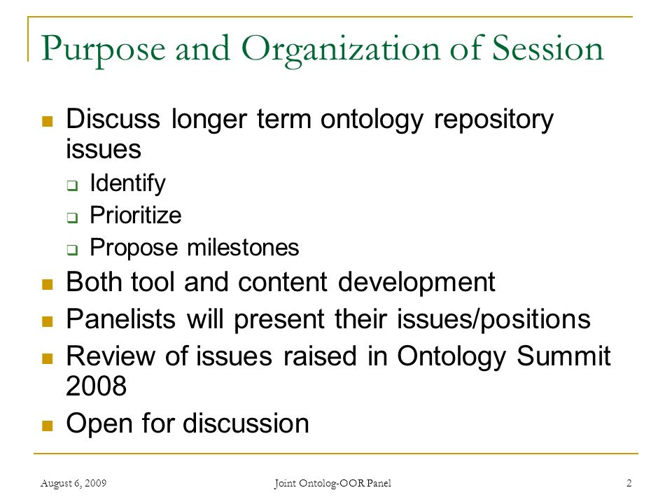 Joint Ontolog-OOR Panel 2 Purpose and Organization of Session Discuss longer term ontology repository issues Identify Prioritize Propose milestones Both tool and content development Panelists will present their issues/positions Review of issues raised in Ontology Summit 2008 Open for discussion