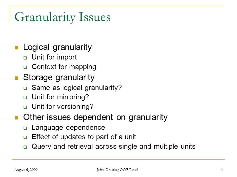 August 6, 2009 Joint Ontolog-OOR Panel 4 Granularity Issues Logical granularity Unit for import Context for mapping Storage granularity Same as logical granularity.