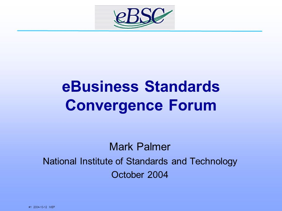 # MEP eBusiness Standards Convergence Forum Mark Palmer National Institute of Standards and Technology October 2004
