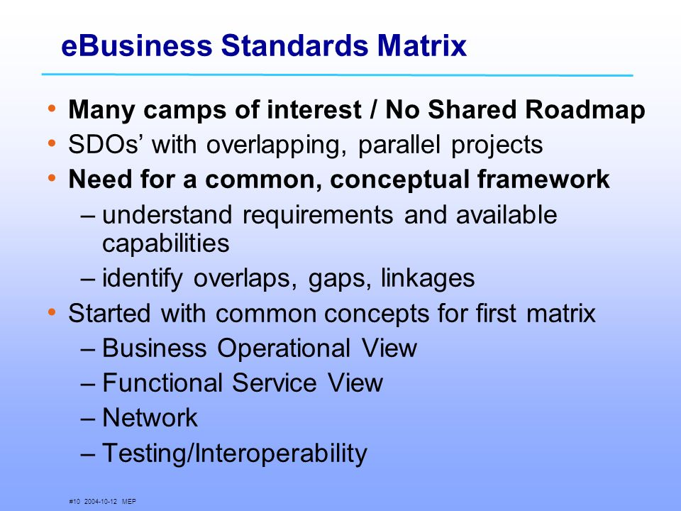 # MEP eBusiness Standards Matrix Many camps of interest / No Shared Roadmap SDOs with overlapping, parallel projects Need for a common, conceptual framework –understand requirements and available capabilities –identify overlaps, gaps, linkages Started with common concepts for first matrix –Business Operational View –Functional Service View –Network –Testing/Interoperability