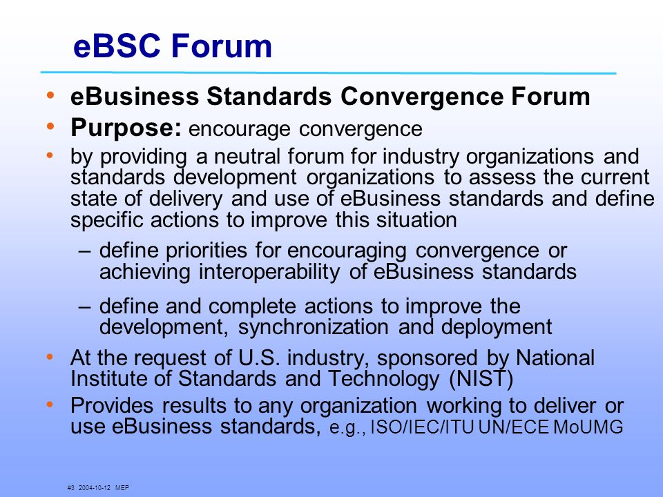 # MEP eBSC Forum eBusiness Standards Convergence Forum Purpose: encourage convergence by providing a neutral forum for industry organizations and standards development organizations to assess the current state of delivery and use of eBusiness standards and define specific actions to improve this situation –define priorities for encouraging convergence or achieving interoperability of eBusiness standards –define and complete actions to improve the development, synchronization and deployment At the request of U.S.