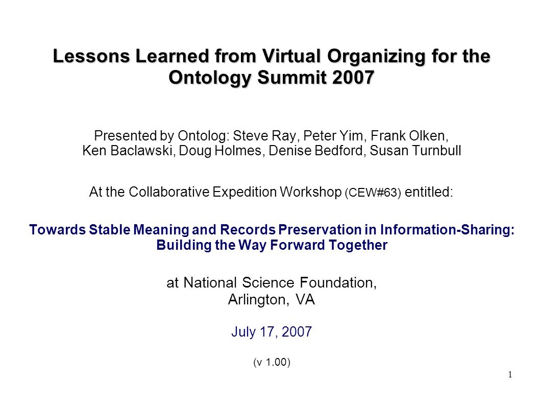 1 Lessons Learned from Virtual Organizing for the Ontology Summit 2007 Presented by Ontolog: Steve Ray, Peter Yim, Frank Olken, Ken Baclawski, Doug Holmes, Denise Bedford, Susan Turnbull At the Collaborative Expedition Workshop (CEW#63) entitled: Towards Stable Meaning and Records Preservation in Information-Sharing: Building the Way Forward Together at National Science Foundation, Arlington, VA July 17, 2007 (v 1.00)