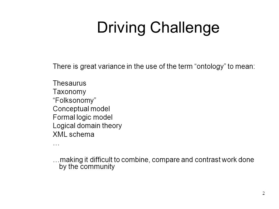 2 Driving Challenge There is great variance in the use of the term ontology to mean: Thesaurus Taxonomy Folksonomy Conceptual model Formal logic model Logical domain theory XML schema … …making it difficult to combine, compare and contrast work done by the community