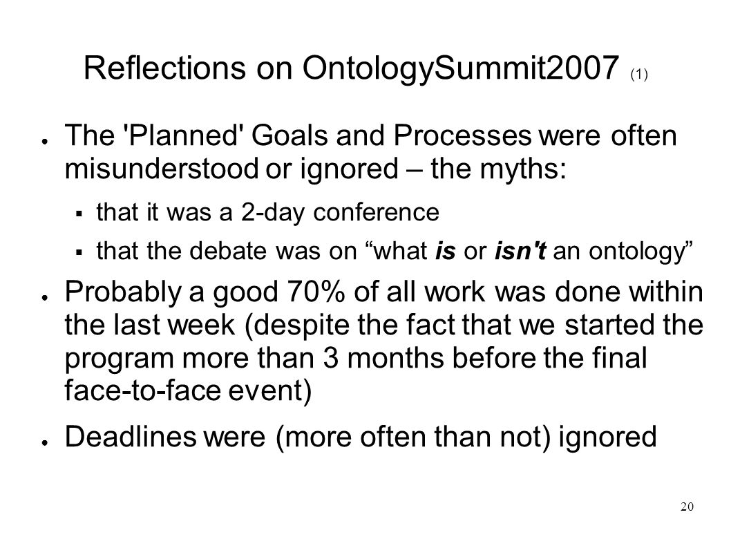 20 Reflections on OntologySummit2007 (1) The Planned Goals and Processes were often misunderstood or ignored – the myths: that it was a 2-day conference that the debate was on what is or isn t an ontology Probably a good 70% of all work was done within the last week (despite the fact that we started the program more than 3 months before the final face-to-face event) Deadlines were (more often than not) ignored